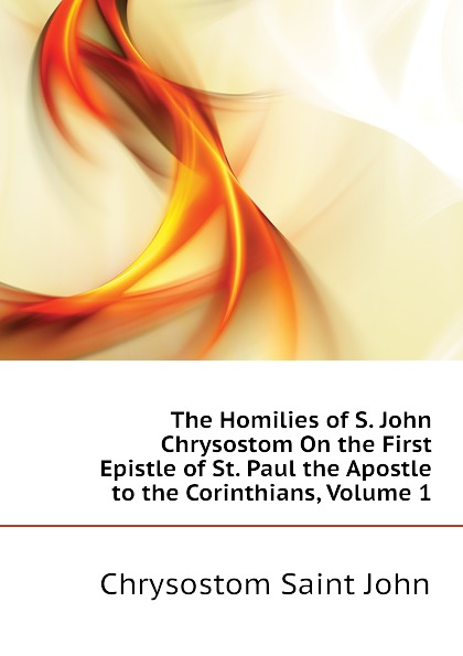 Chrysostom Saint John The Homilies of S. John Chrysostom On the First Epistle of St. Paul the Apostle to the Corinthians, Volume 1 mary helen allies saint john chrysostom thomas william allies leaves from st john chrysostom