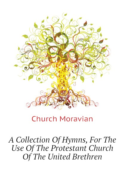 Church Moravian A Collection Of Hymns, For The Use Of The Protestant Church Of The United Brethren church of the brethren a collection of psalms hymns and spiritual songs