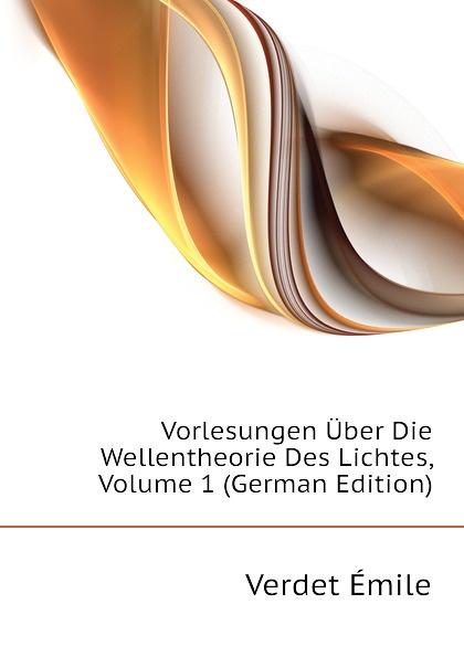Verdet Émile Vorlesungen Uber Die Wellentheorie Des Lichtes, Volume 1 (German Edition) c f plattner vorlesungen uber allgemeine huttenkunde volume 2
