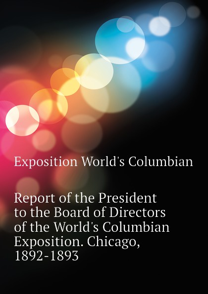 Exposition World's Columbian Report of the President to the Board of Directors of the World.s Columbian Exposition. Chicago, 1892-1893