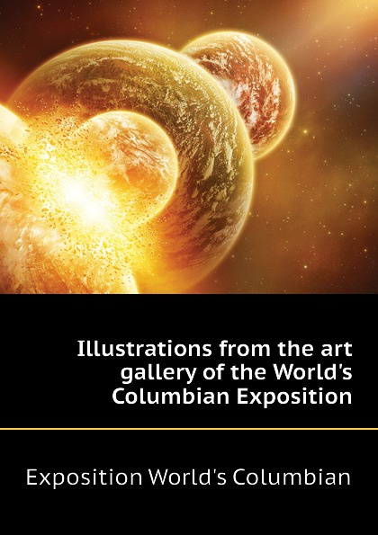 Exposition World's Columbian Illustrations from the art gallery of the World.s Columbian Exposition world s columbian exposition 1 ill dedicatory and opening ceremonies of the world s columbian exposition historical and descriptive