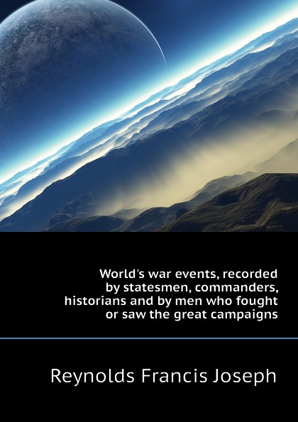 Reynolds Francis Joseph World.s war events, recorded by statesmen, commanders, historians and by men who fought or saw the great campaigns