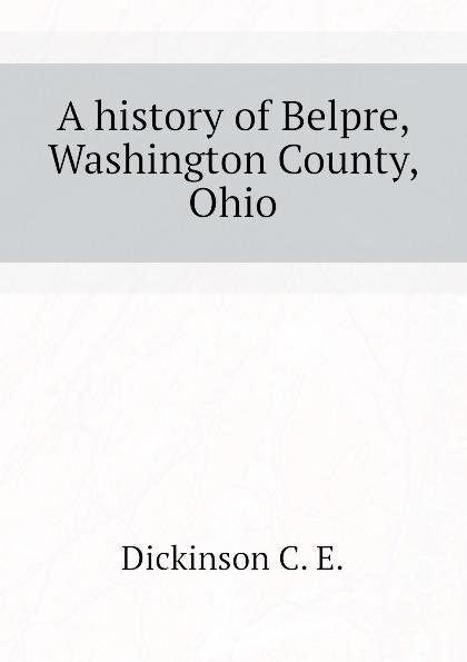 Dickinson C. E. A history of Belpre, Washington County, Ohio