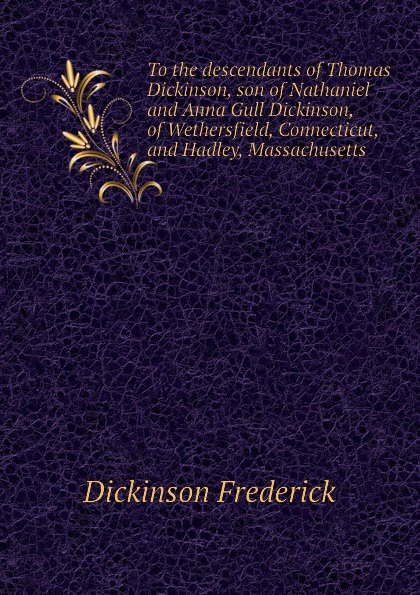 Dickinson Frederick To the descendants of Thomas Dickinson, son of Nathaniel and Anna Gull Dickinson, of Wethersfield, Connecticut, and Hadley, Massachusetts bruce dickinson bruce dickinson tattooed millionaire