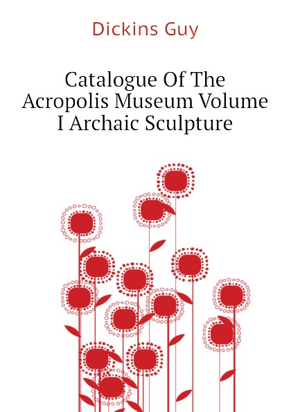 Dickins Guy Catalogue Of The Acropolis Museum Volume I Archaic Sculpture the new acropolis museum