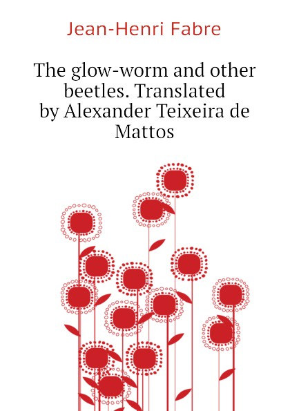 Jean-Henri Fabre The glow-worm and other beetles. Translated by Alexander Teixeira de Mattos