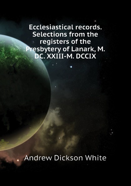 Andrew Dickson White Ecclesiastical records. Selections from the registers of Presbytery Lanark, M. DC. XXIII-M. DCCIX