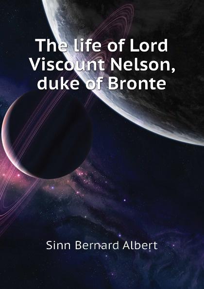 Sinn Bernard Albert The life of Lord Viscount Nelson, duke of Bronte