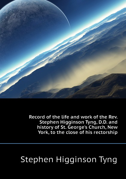 Stephen H. Tyng Record of the life and work of the Rev. Stephen Higginson Tyng, D.D. and history of St. George.s Church, New York, to the close of his rectorship