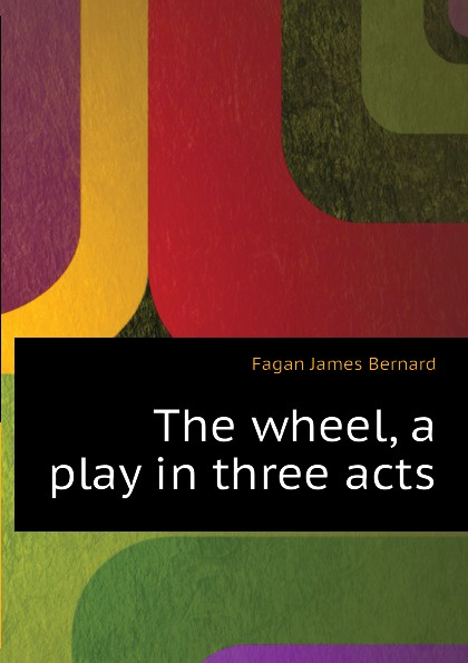 Fagan James Bernard The wheel, a play in three acts e a bennett milestones a play in three acts