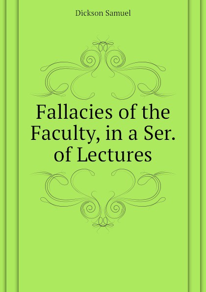 Dickson Samuel Fallacies of the Faculty, in a Ser. of Lectures helen dickson a scoundrel of consequence