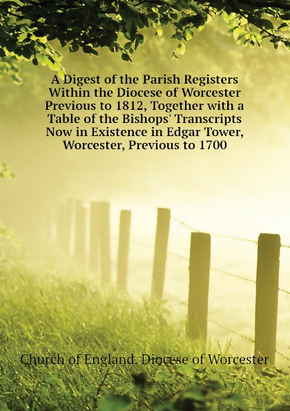 Church of England. Diocese of Worcester A Digest of the Parish Registers Within the Diocese of Worcester Previous to 1812, Together with a Table of the Bishops. Transcripts Now in Existence in Edgar Tower, Worcester, Previous to 1700 worcester the registers of churchill in oswaldslow in the deanery of worcester east