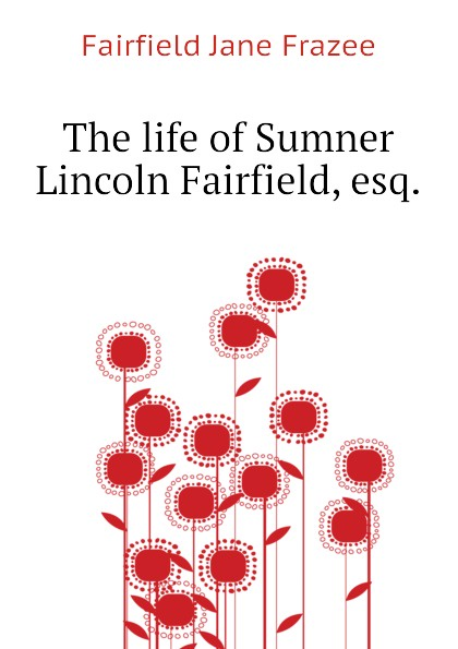 Fairfield Jane Frazee The life of Sumner Lincoln Fairfield, esq. hannah of fairfield