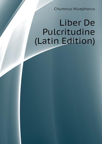Chumnus Nicephorus Liber De Pulcritudine (Latin Edition) hyginus hygini gromatici liber de munitionibus castrorum latin edition