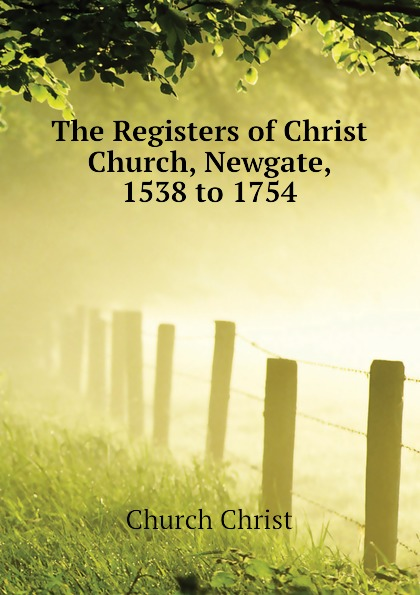 The Registers of Christ Church, Newgate, 1538 to 1754