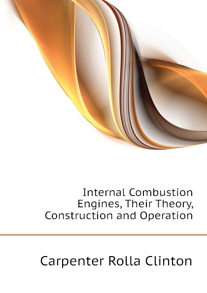 Carpenter Rolla Clinton Internal Combustion Engines, Their Theory, Construction and Operation