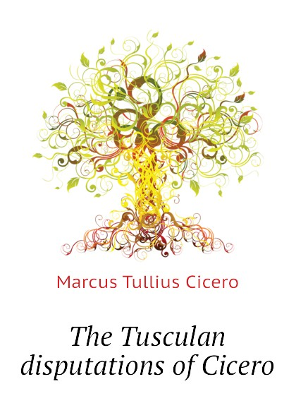 Marcus Tullius Cicero The Tusculan disputations of Cicero dialectical disputations volume 2