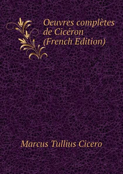 Marcus Tullius Cicero Oeuvres completes de Ciceron (French Edition) marcus cicero oeuvres completes t 1