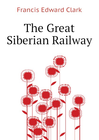Francis E. Clark The Great Siberian Railway francis e clark the great siberian railway