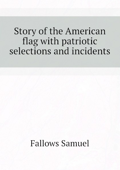 Fallows Samuel Story of the American flag with patriotic selections and incidents