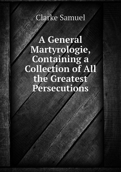Clarke Samuel A General Martyrologie, Containing a Collection of All the Greatest Persecutions samuel clarke a collection of papers