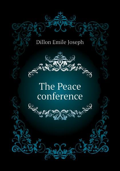 Dillon Emile Joseph The Peace conference dillon emile joseph england and germany