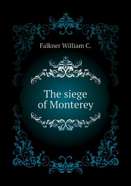 Falkner William C. The siege of Monterey цена и фото