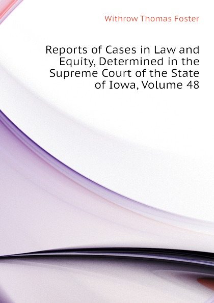 Withrow Thomas Foster Reports of Cases in Law and Equity, Determined in the Supreme Court of the State of Iowa, Volume 48