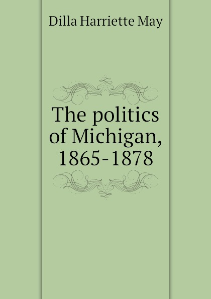 Dilla Harriette May The politics of Michigan, 1865-1878 may politics