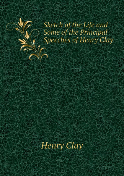 Henry Clay Sketch of the Life and Some of the Principal Speeches of Henry Clay feet of clay