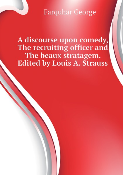 Farquhar George A discourse upon comedy, The recruiting officer and The beaux stratagem. Edited by Louis A. Strauss george farquhar the beaux stratagem