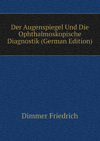 Dimmer Friedrich Der Augenspiegel Und Die Ophthalmoskopische Diagnostik (German Edition) landolt edmond diagnostik der bewegungsstorungen der augen german edition