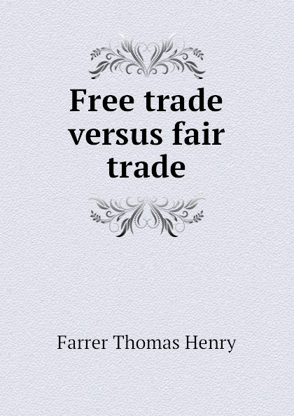 Farrer Thomas Henry Free trade versus fair trade