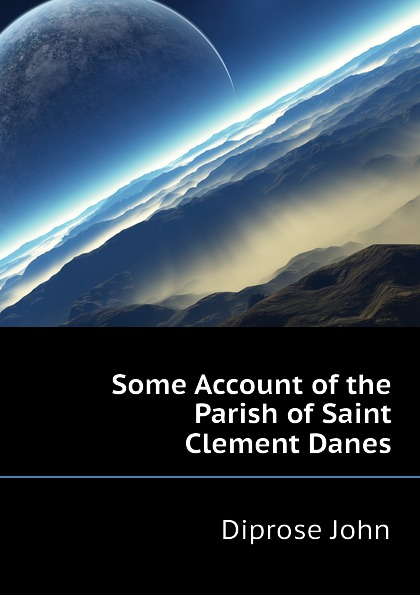 Diprose John Some Account of the Parish of Saint Clement Danes hopper edmund carles some account of the parish of starston norfolk