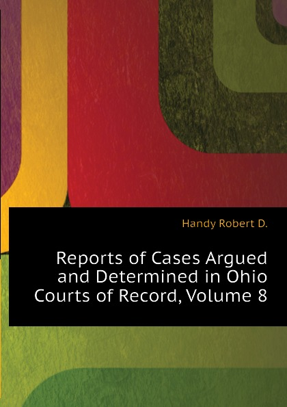 Handy Robert D. Reports of Cases Argued and Determined in Ohio Courts of Record, Volume 8