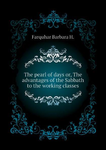 Farquhar Barbara H. The pearl of days or, The advantages of the Sabbath to the working classes