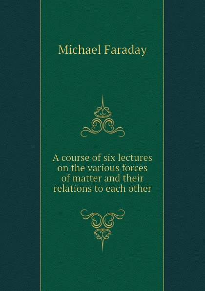 Faraday Michael A course of six lectures on the various forces of matter and their relations to each other faraday michael on the various forces of nature and their relations to each other