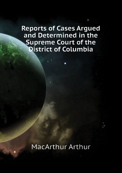 MacArthur Arthur Reports of Cases Argued and Determined in the Supreme Court of the District of Columbia