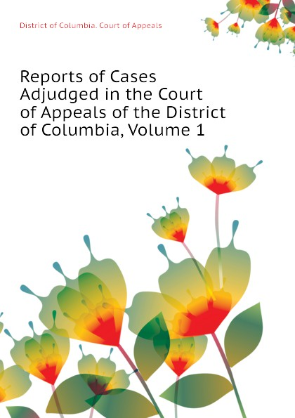 District of Columbia. Court of Appeals Reports of Cases Adjudged in the Court of Appeals of the District of Columbia, Volume 1
