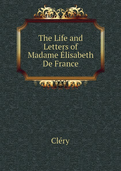 Cléry The Life and Letters of Madame Elisabeth De France elisabeth princess of france the life and letters of madame elisabeth de france sister of louis xvi