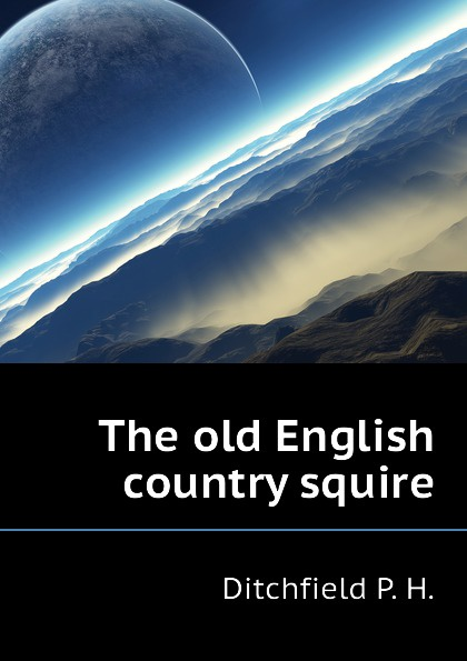 Ditchfield P. H. The old English country squire old squire