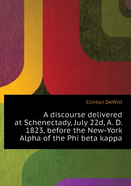 Clinton DeWitt A discourse delivered at Schenectady, July 22d, A. D. 1823, before the New-York Alpha of the Phi beta kappa the centenary of alpha of new york of phi beta kappa celebrated at union