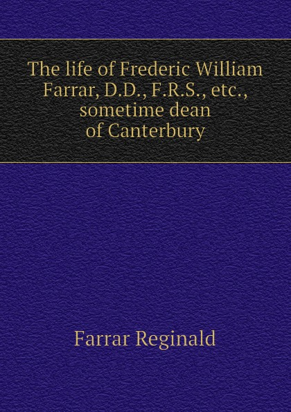 Farrar Reginald The life of Frederic William Farrar, D.D., F.R.S., etc., sometime dean of Canterbury farrar frederic william the expositor s bible the second book of kings