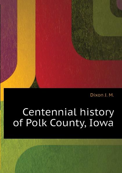 Dixon J. M. Centennial history of Polk County, Iowa dixon j m centennial history of polk county iowa