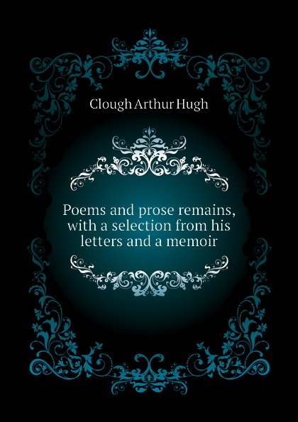 Poems and prose remains, with a selection from his letters and a memoir