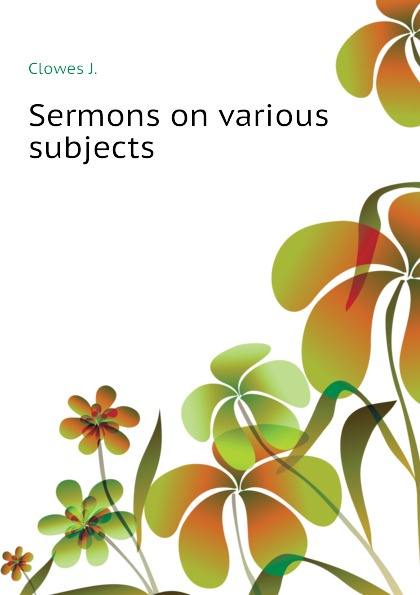 Clowes J. Sermons on various subjects murphy james j sermons on various subjects