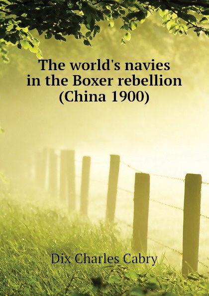 Dix Charles Cabry The world.s navies in the Boxer rebellion (China 1900) the boxer rebellion toronto