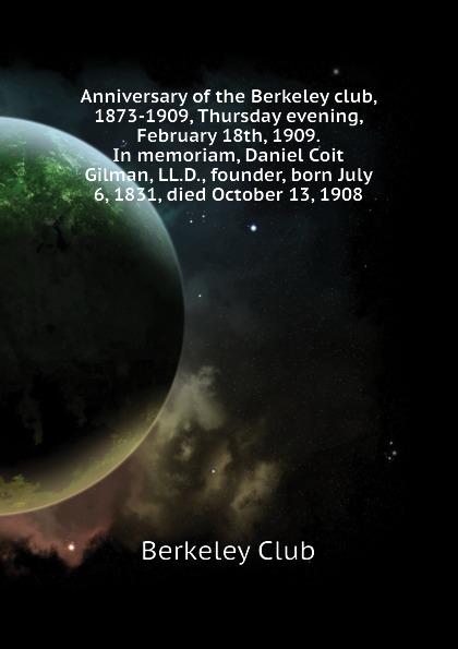 Berkeley Club Anniversary of the Berkeley club, 1873-1909, Thursday evening, February 18th, 1909. In memoriam, Daniel Coit Gilman, LL.D., founder, born July 6, 1831, died October 13, 1908