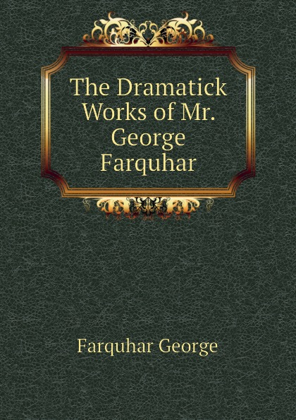 Farquhar George The Dramatick Works of Mr. George Farquhar george farquhar the inconstant