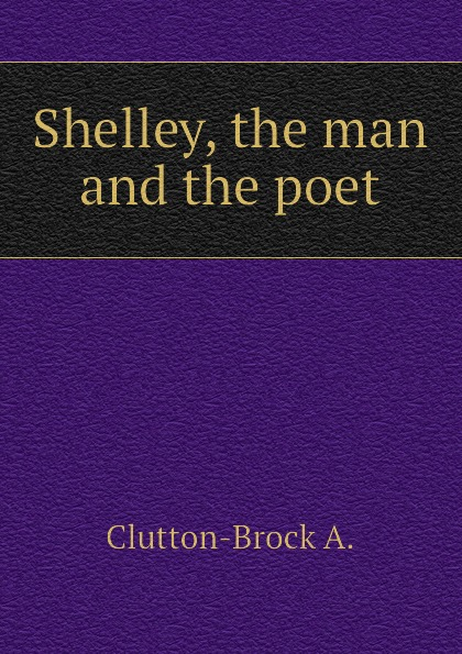 Clutton-Brock A. Shelley, the man and the poet цена